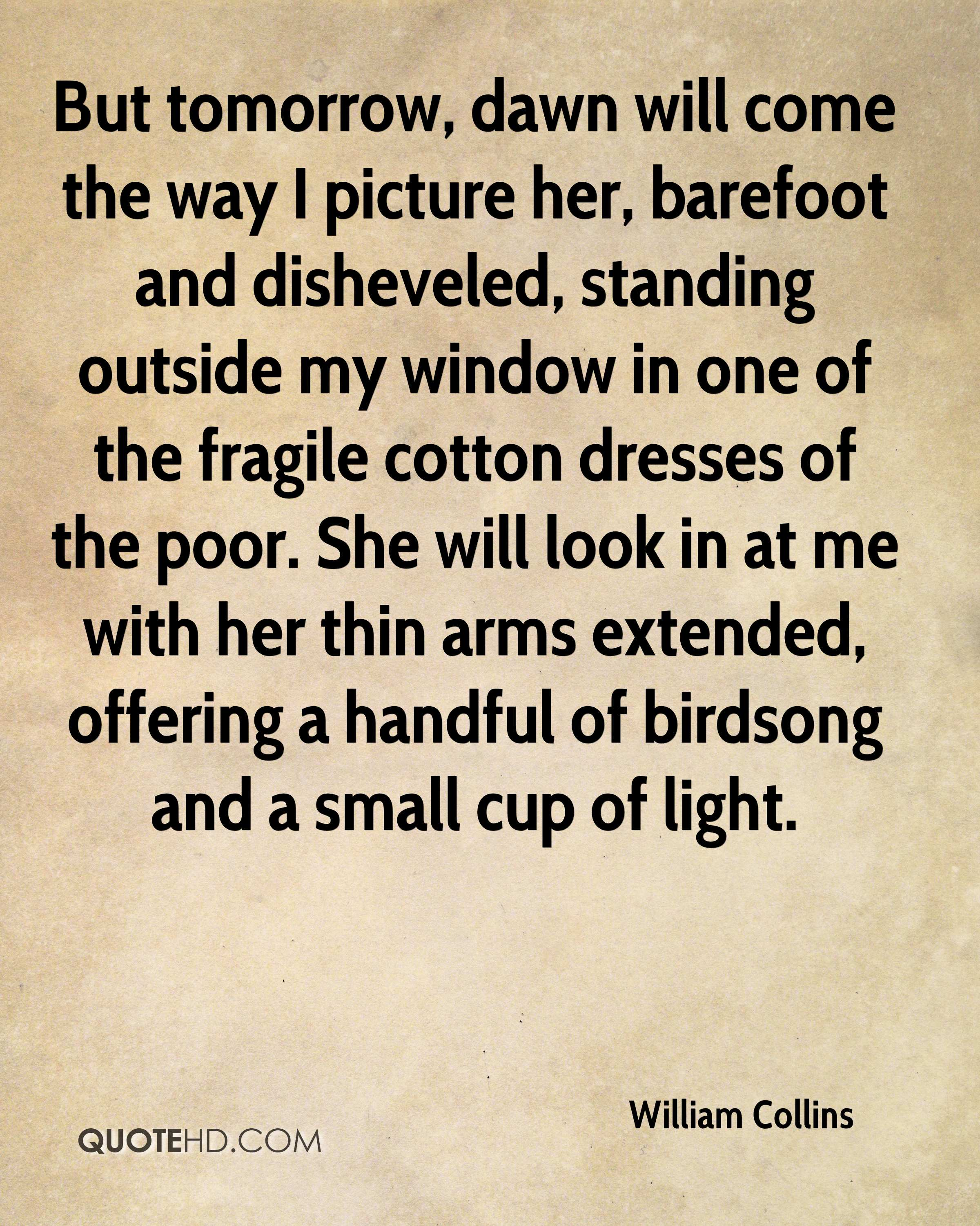 But tomorrow, dawn will come the way I picture her, barefoot and disheveled, standing outside my window in one of the fragile cotton dresses of the poor. She will look in at me with her thin arms extended, offering a handful of birdsong and a small cup of light.