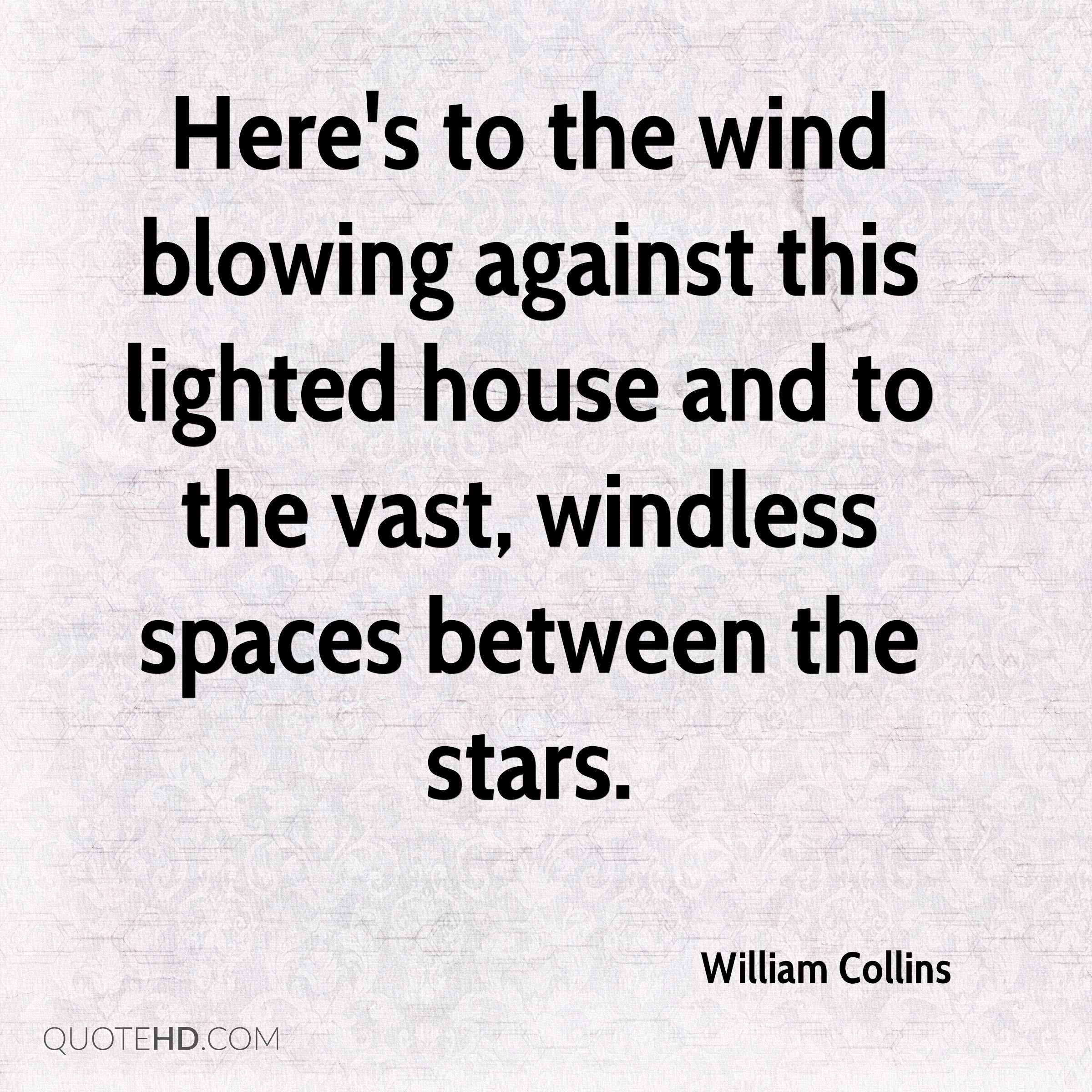 Here's to the wind blowing against this lighted house and to the vast, windless spaces between the stars.