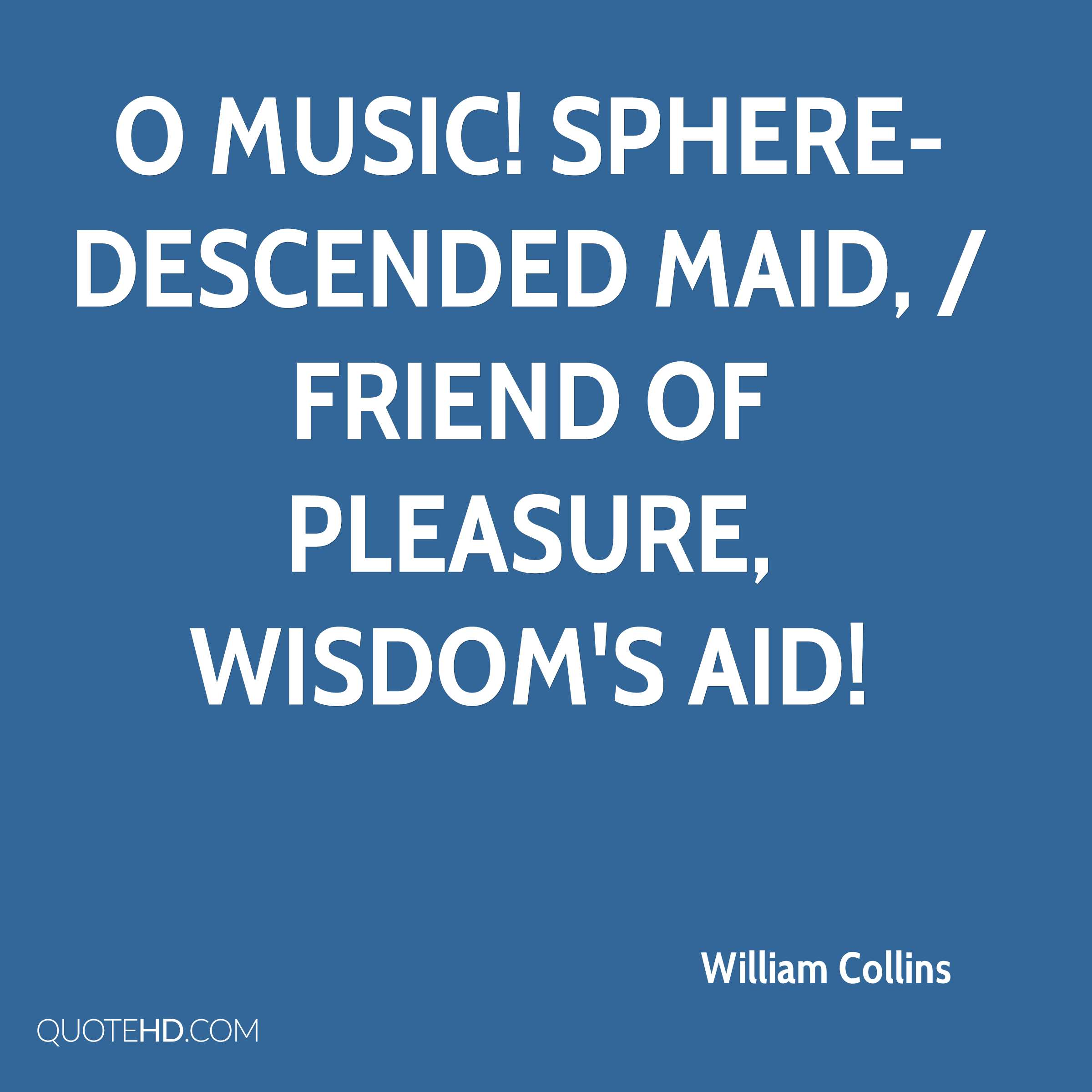 O Music! sphere-descended maid, / Friend of Pleasure, Wisdom's aid!