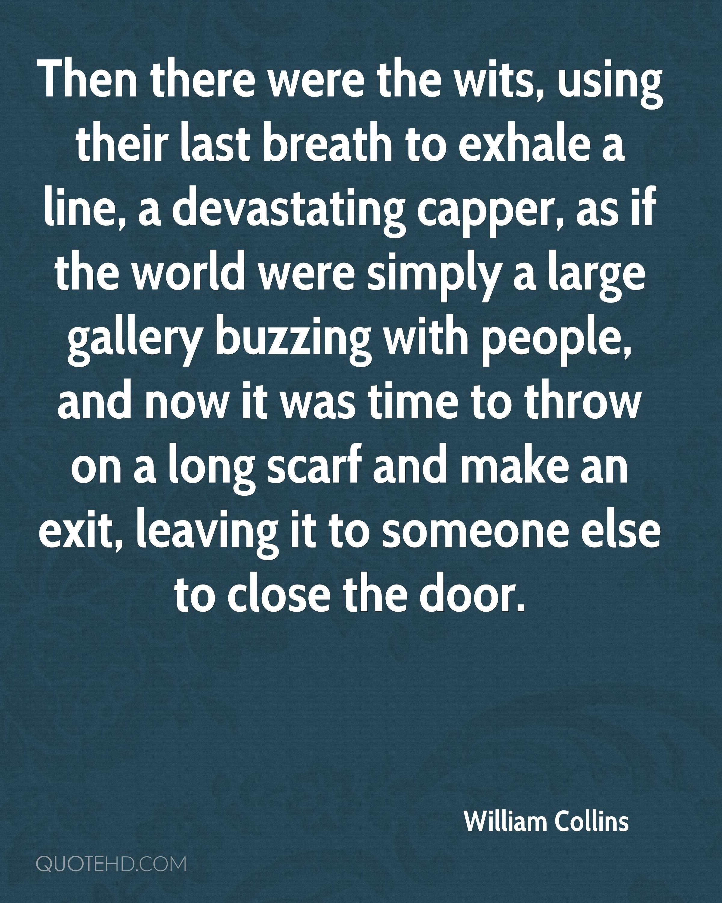 Then there were the wits, using their last breath to exhale a line, a devastating capper, as if the world were simply a large gallery buzzing with people, and now it was time to throw on a long scarf and make an exit, leaving it to someone else to close the door.