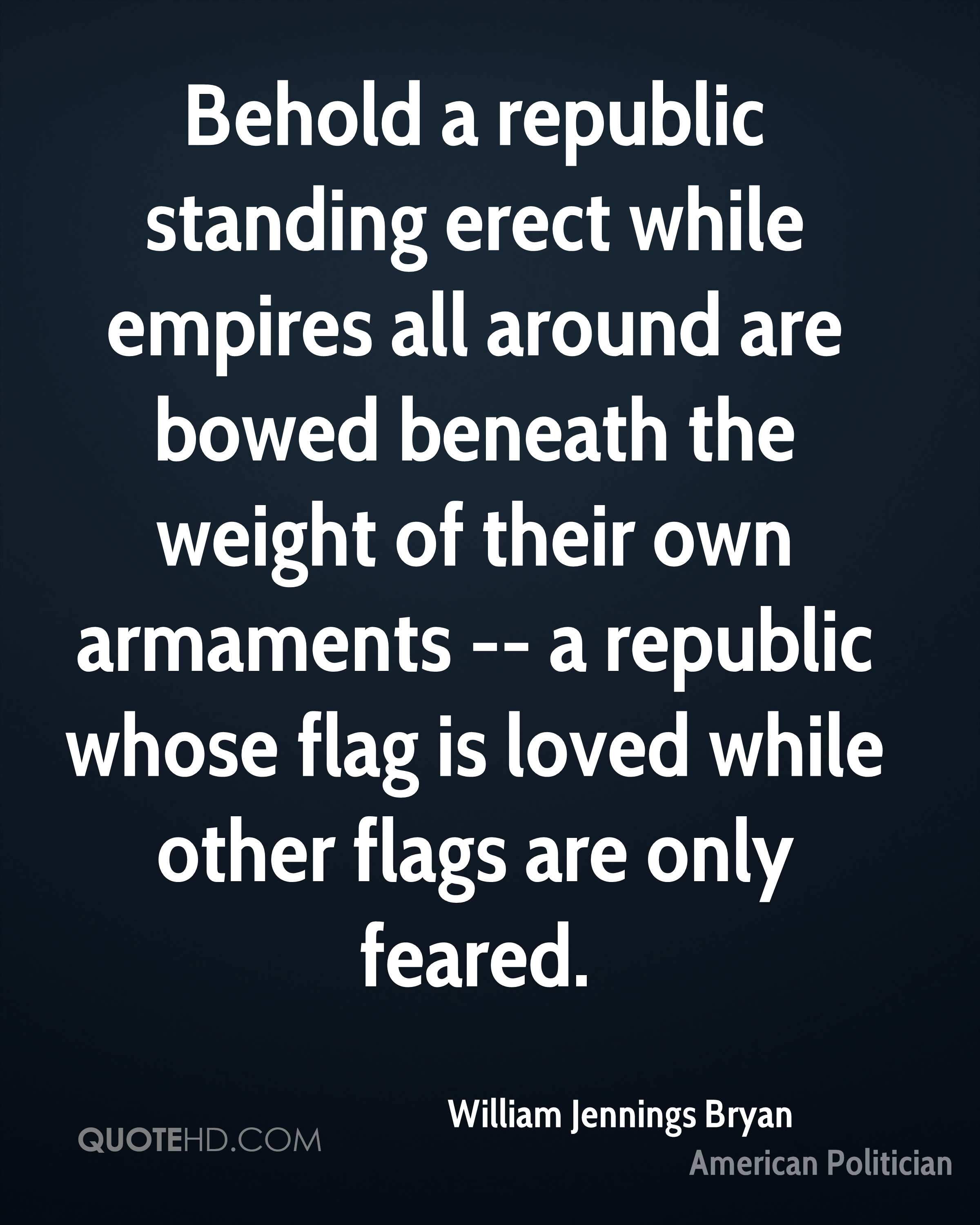 Behold a republic standing erect while empires all around are bowed beneath the weight of their own armaments -- a republic whose flag is loved while other flags are only feared.