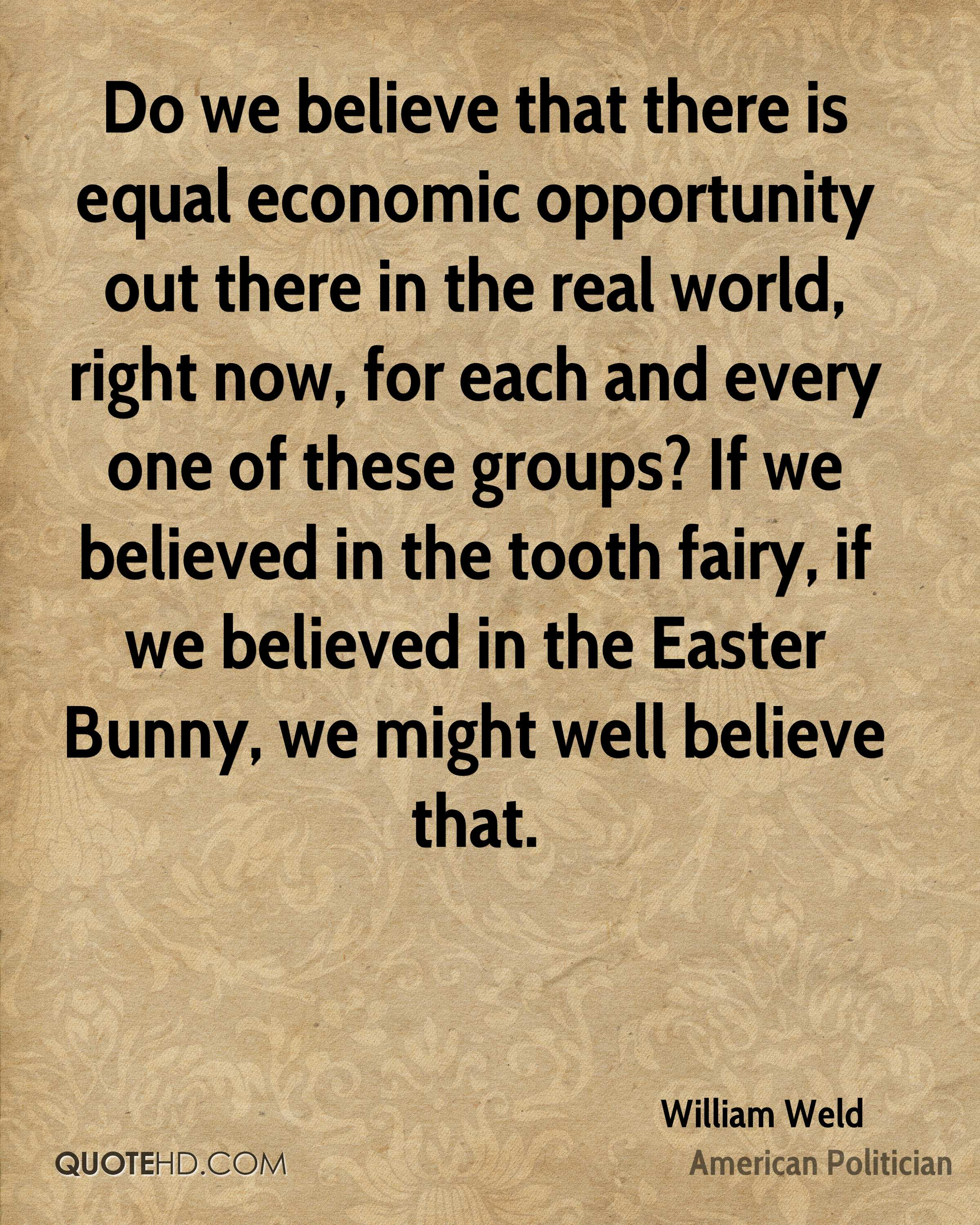 Do we believe that there is equal economic opportunity out there in the real world, right now, for each and every one of these groups? If we believed in the tooth fairy, if we believed in the Easter Bunny, we might well believe that.