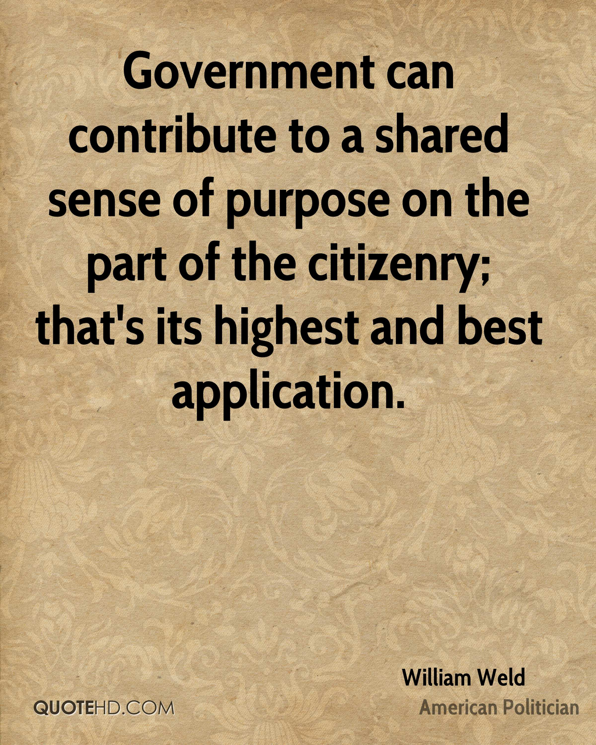 Government can contribute to a shared sense of purpose on the part of the citizenry; that's its highest and best application.