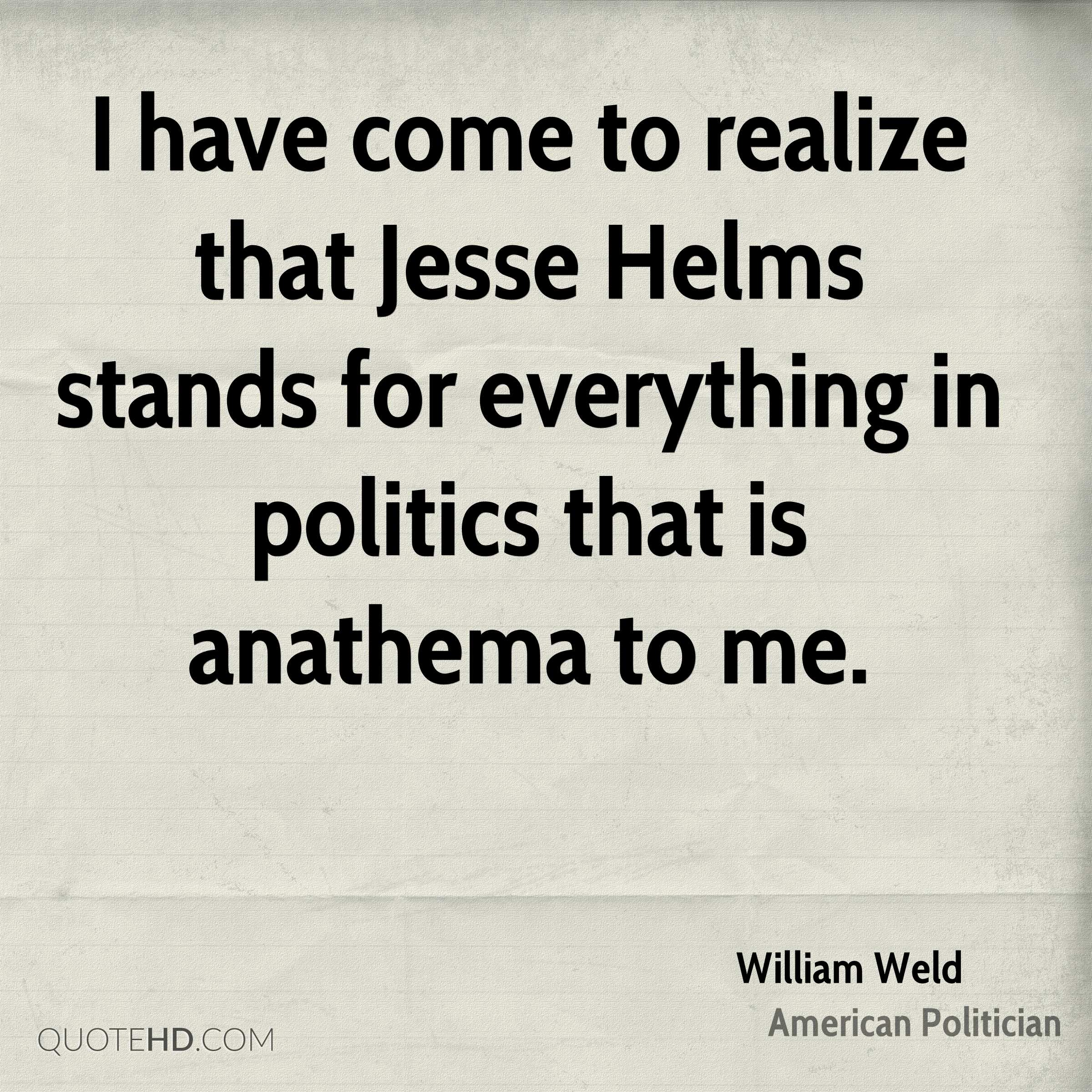 I have come to realize that Jesse Helms stands for everything in politics that is anathema to me.