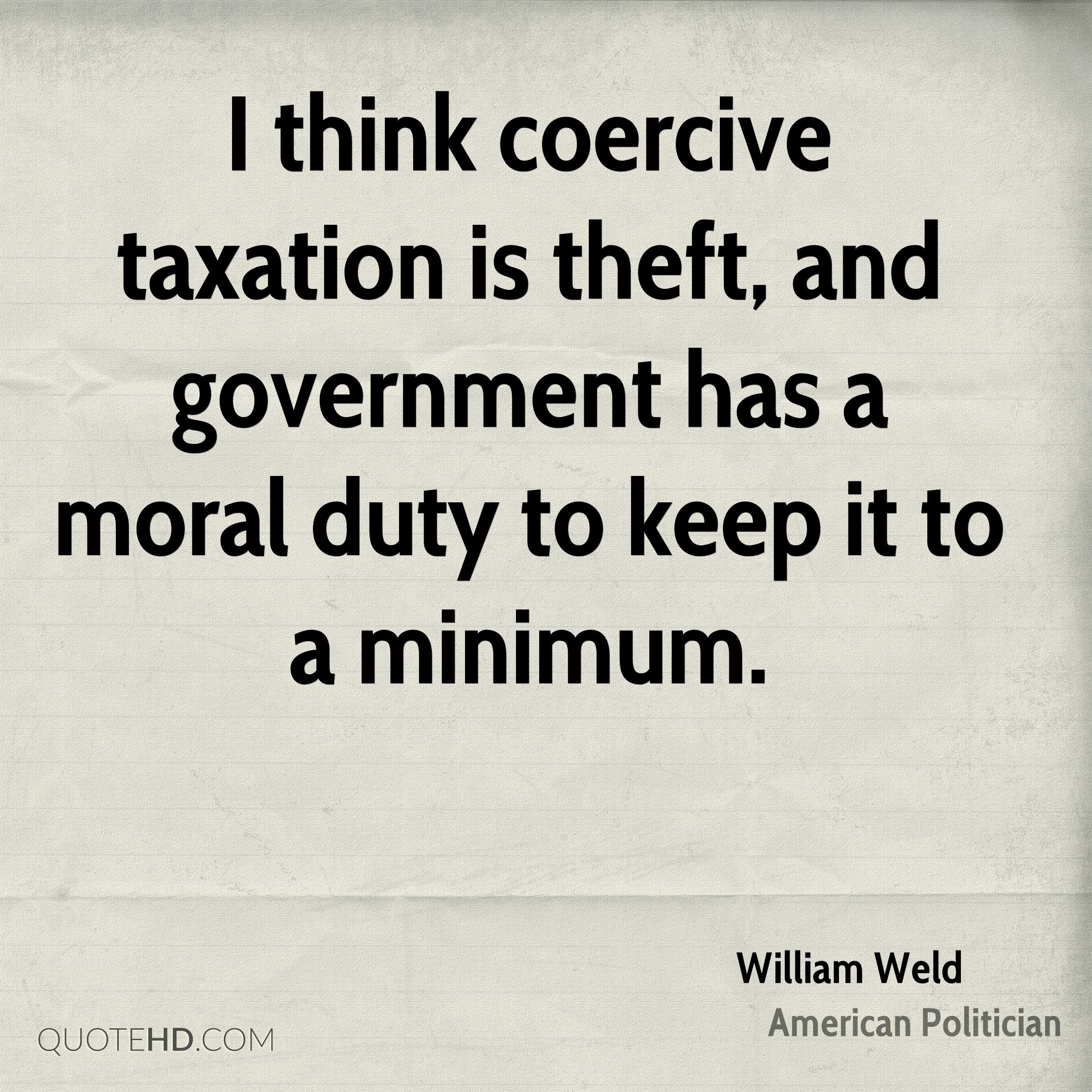 I think coercive taxation is theft, and government has a moral duty to keep it to a minimum.