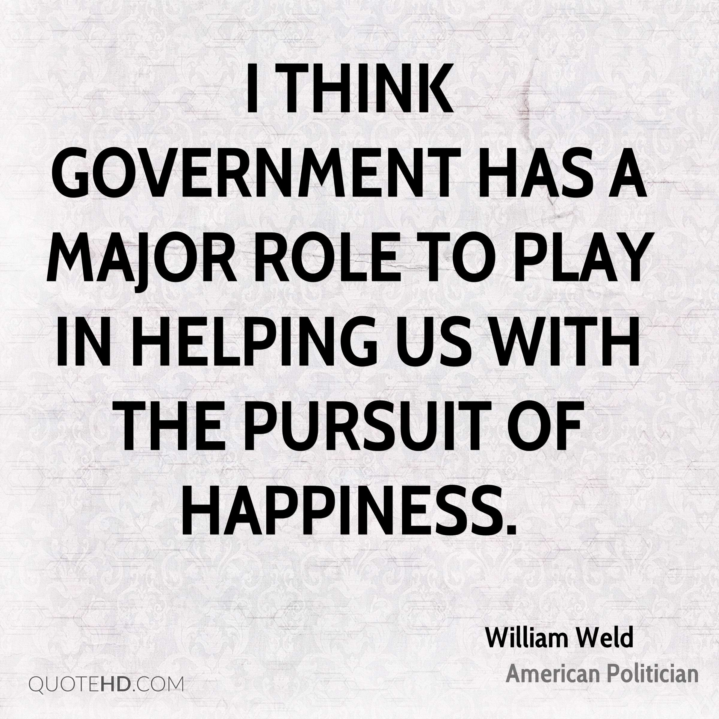 I think government has a major role to play in helping us with the pursuit of happiness.