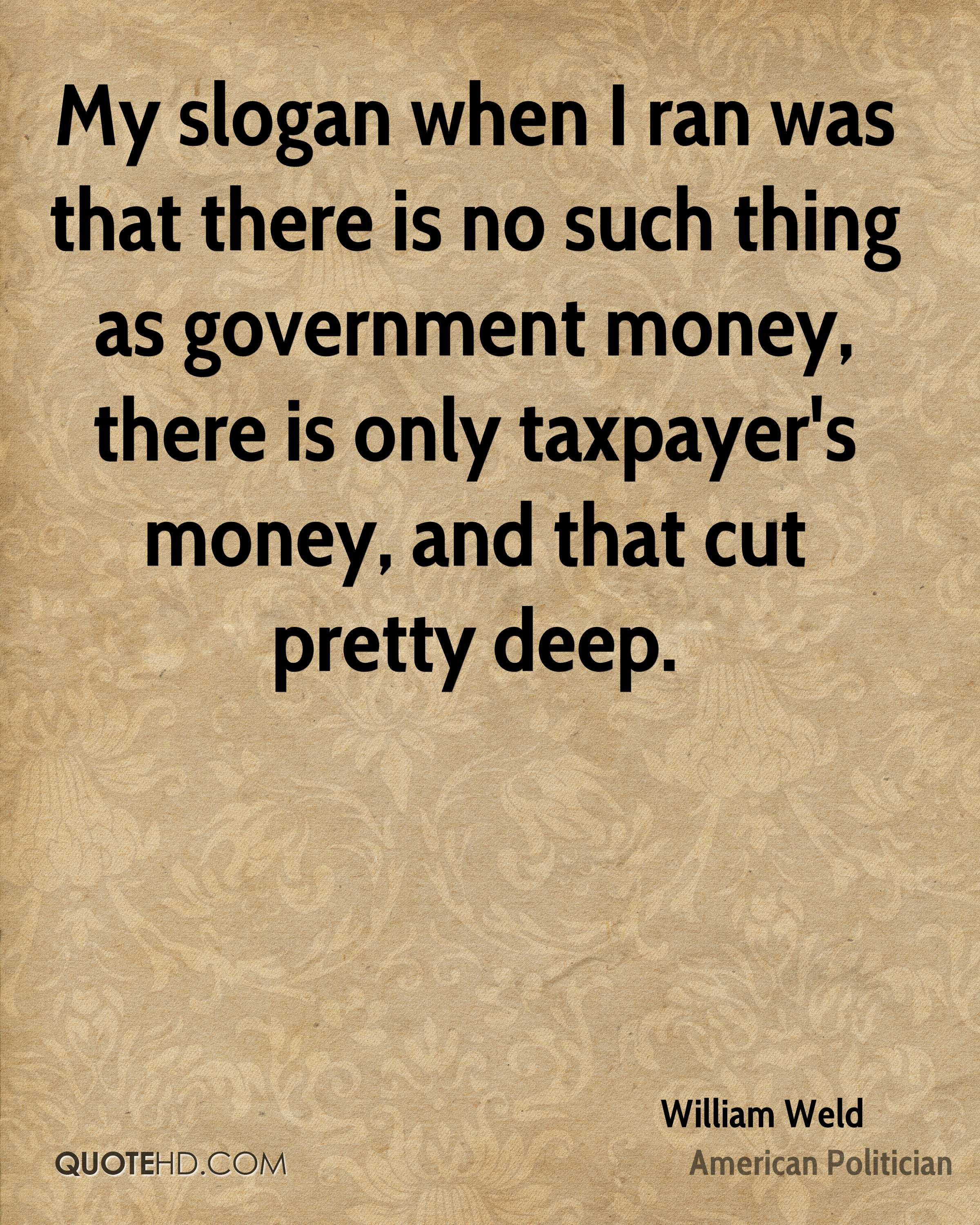 My slogan when I ran was that there is no such thing as government money, there is only taxpayer's money, and that cut pretty deep.