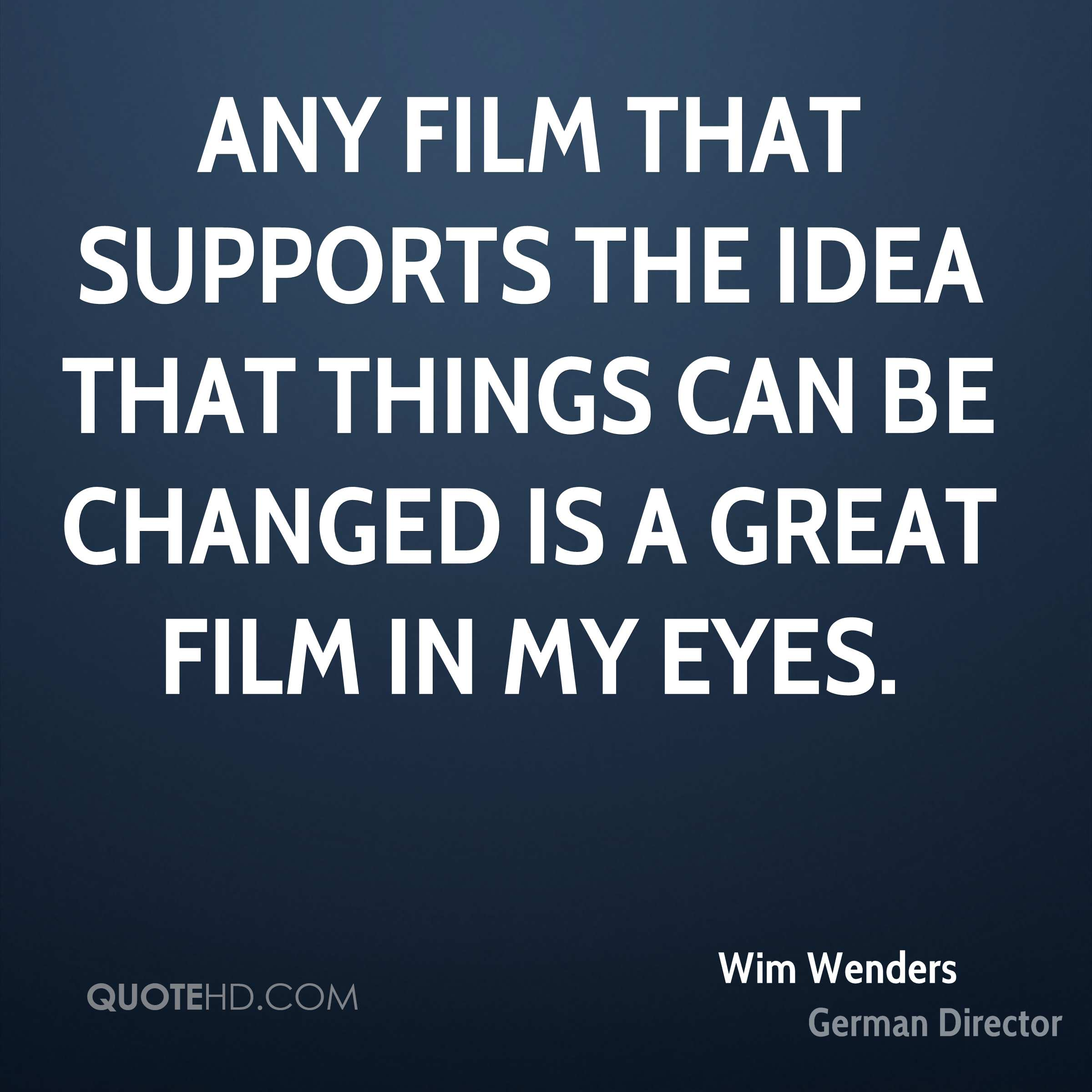Any film that supports the idea that things can be changed is a great film in my eyes.