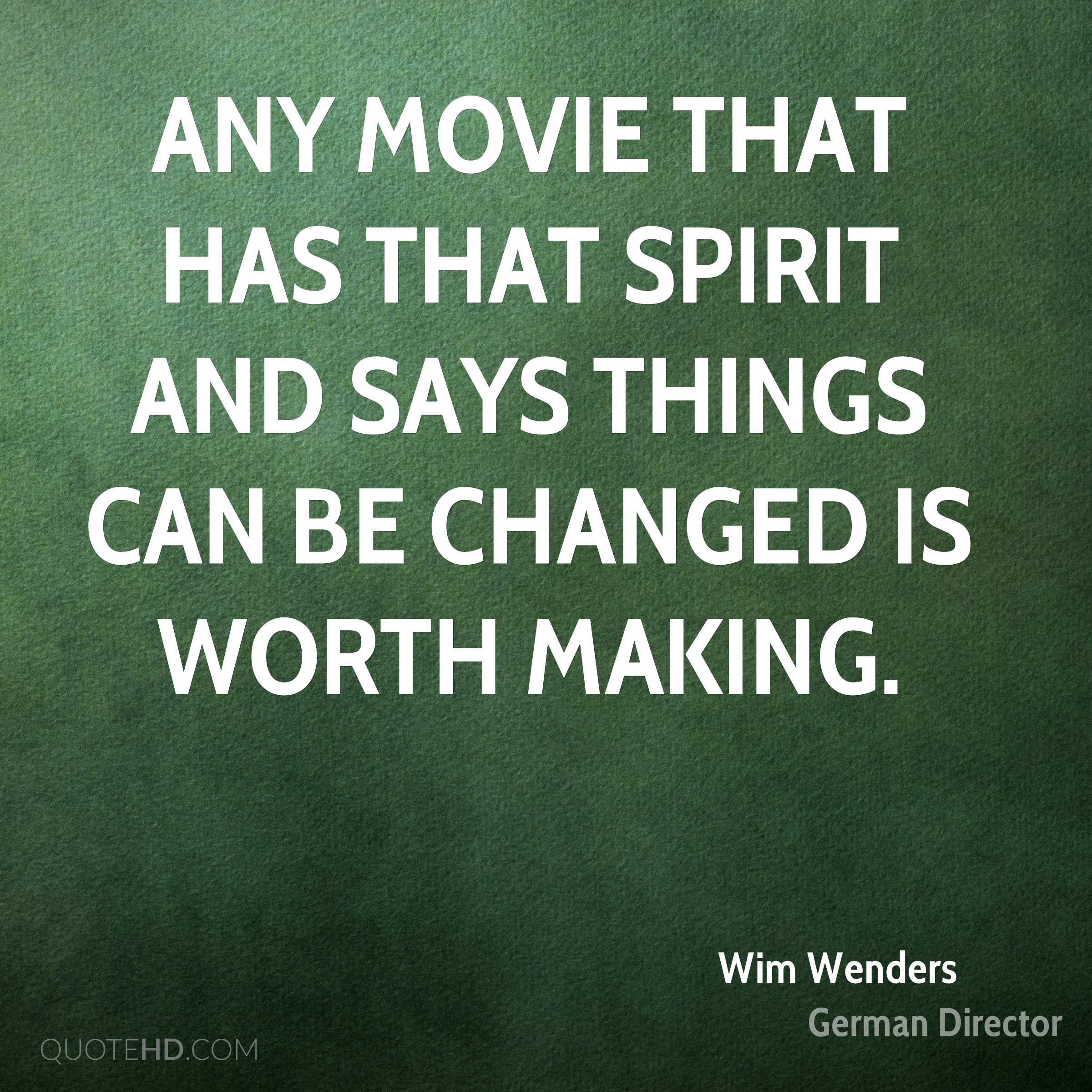Any movie that has that spirit and says things can be changed is worth making.