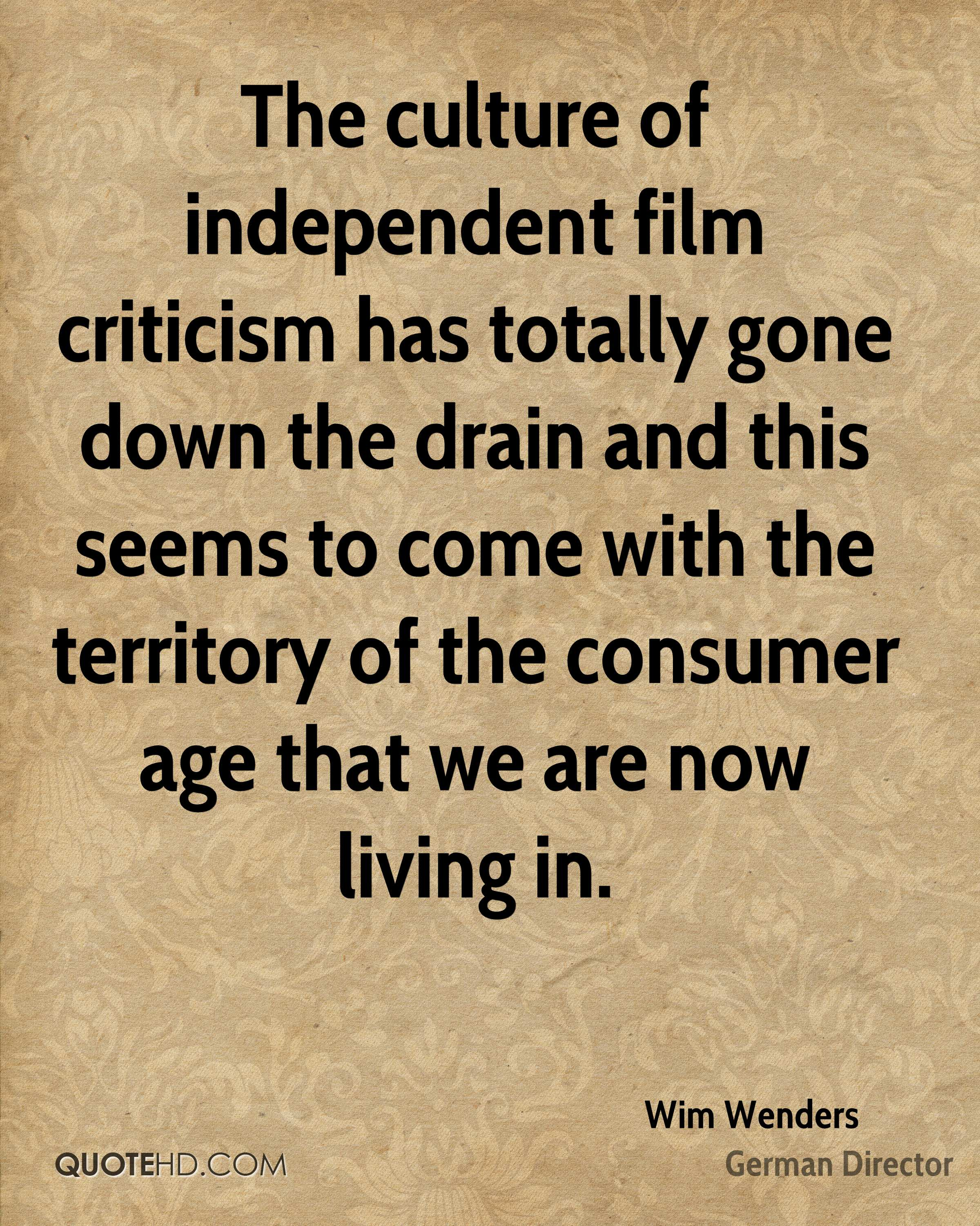The culture of independent film criticism has totally gone down the drain and this seems to come with the territory of the consumer age that we are now living in.