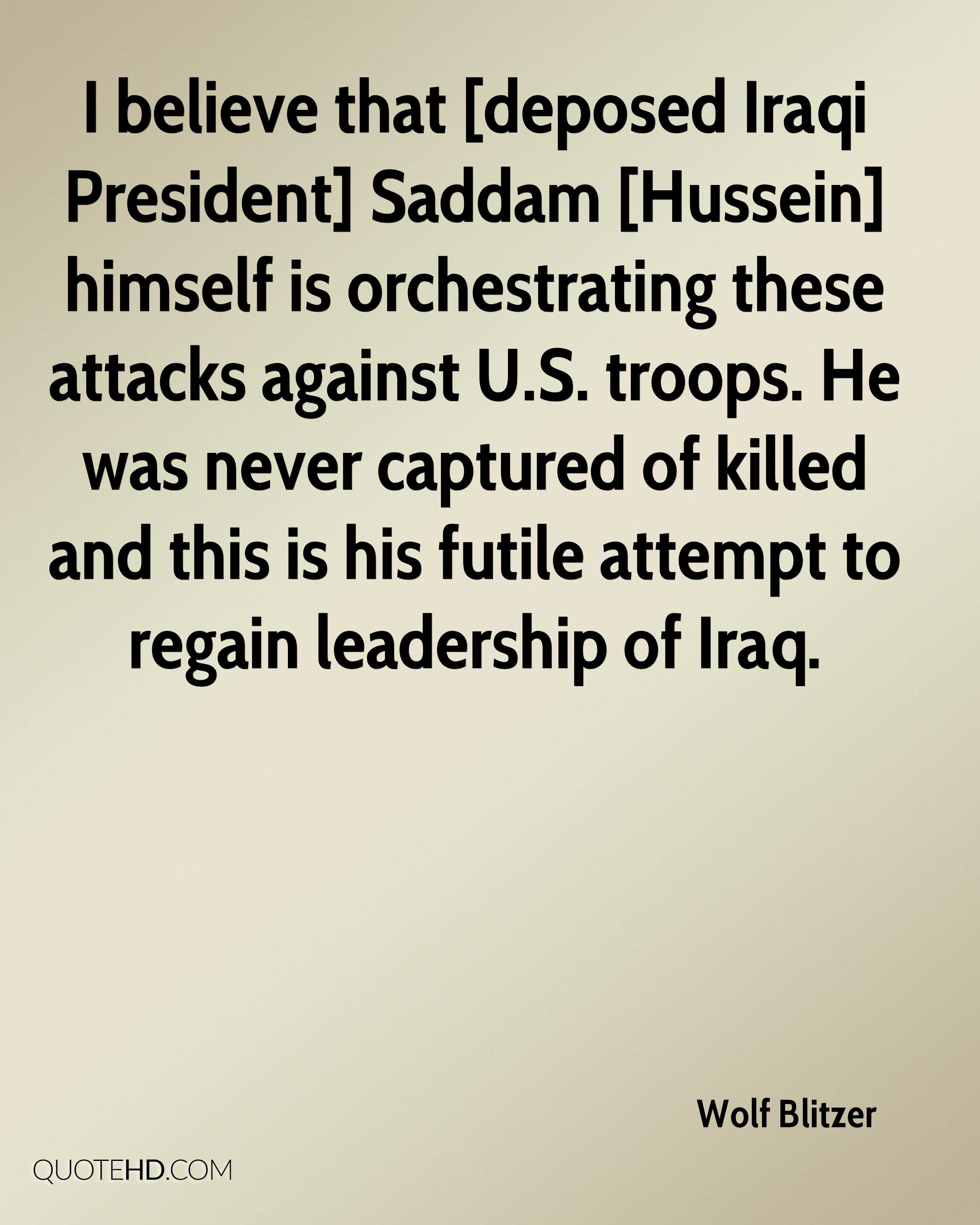 I believe that [deposed Iraqi President] Saddam [Hussein] himself is orchestrating these attacks against U.S. troops. He was never captured of killed and this is his futile attempt to regain leadership of Iraq.