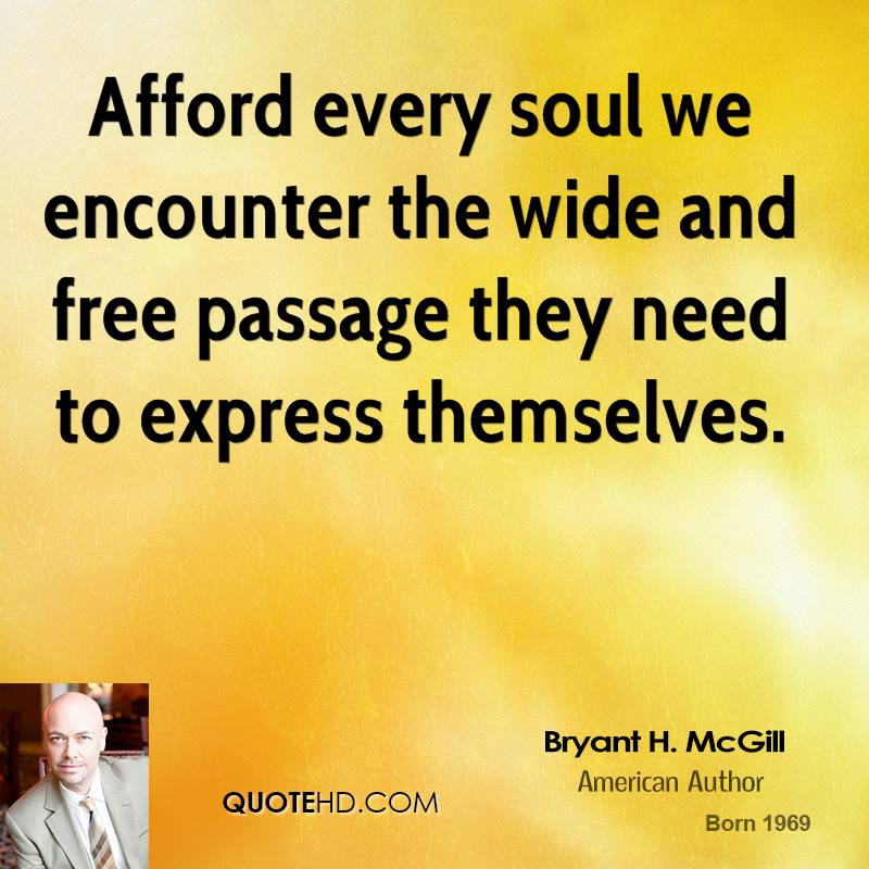 Afford every soul we encounter the wide and free passage they need to express themselves.