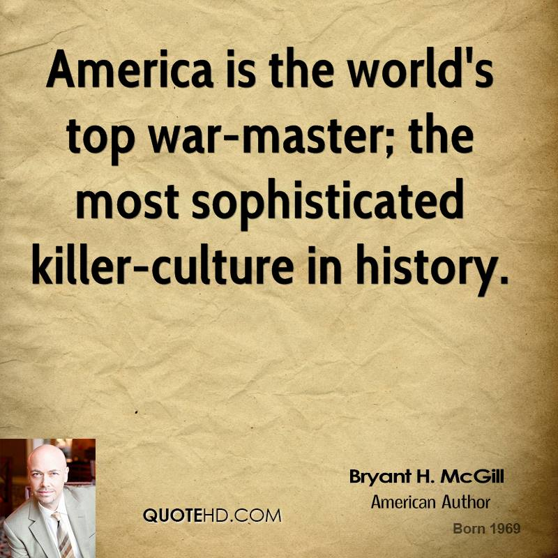America is the world's top war-master; the most sophisticated killer-culture in history.