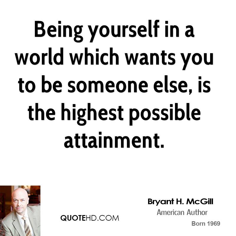Being yourself in a world which wants you to be someone else, is the highest possible attainment.