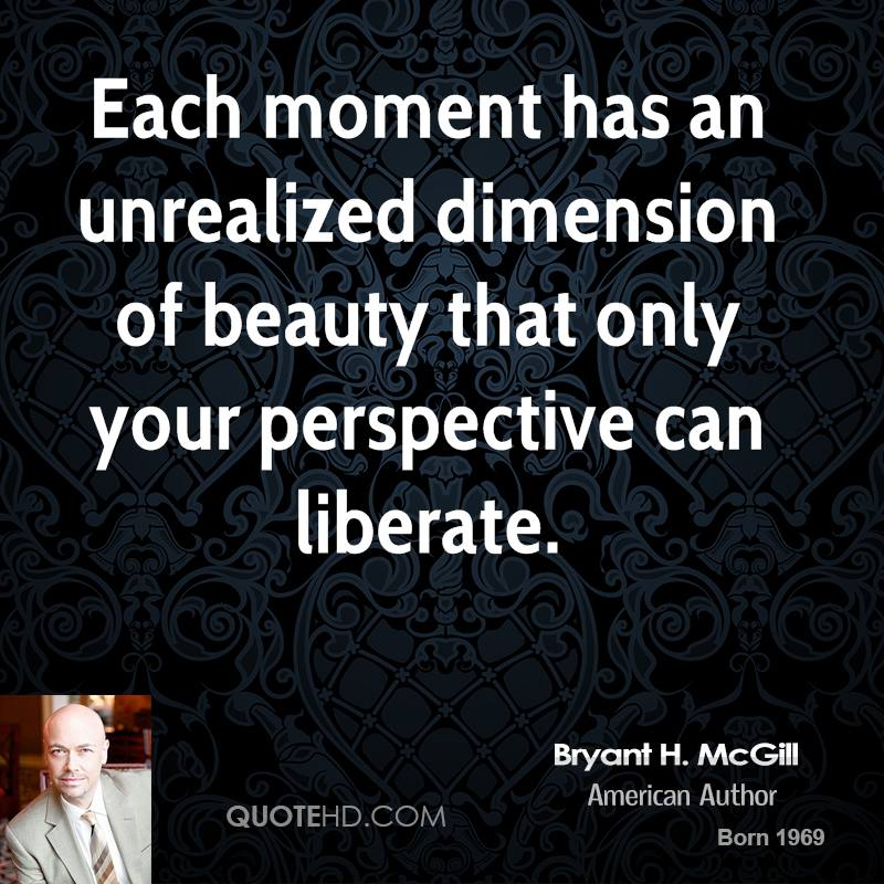 Each moment has an unrealized dimension of beauty that only your perspective can liberate.