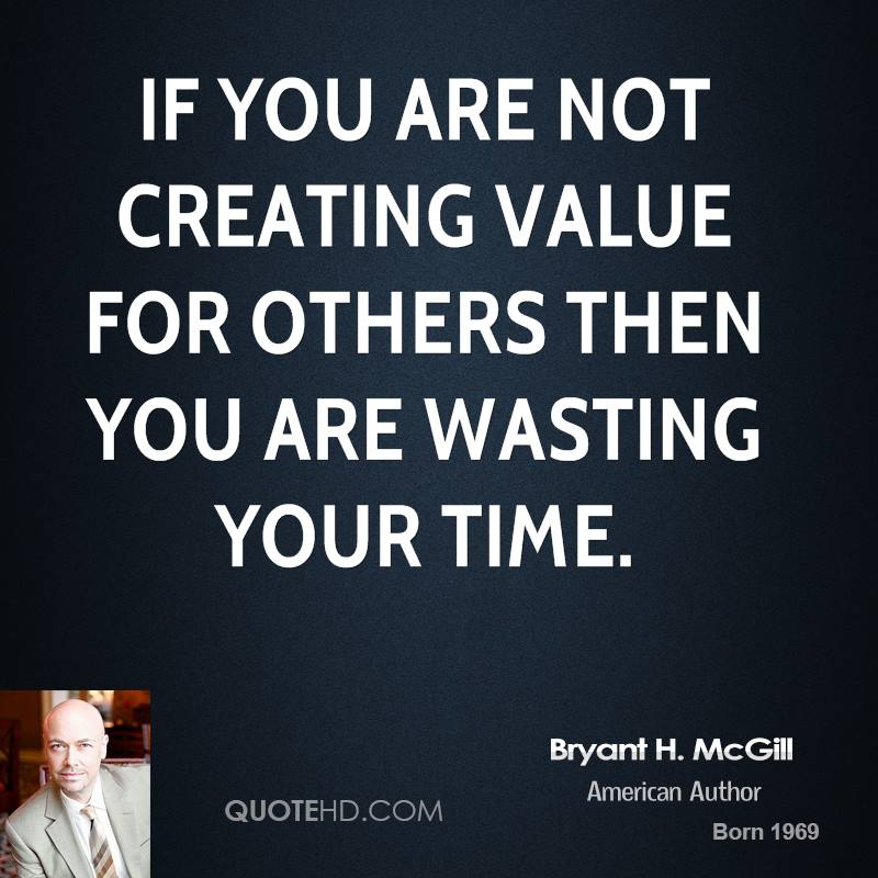 If you are not creating value for others then you are wasting your time.