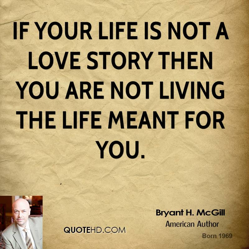 If your life is not a love story then you are not living the life meant for you.