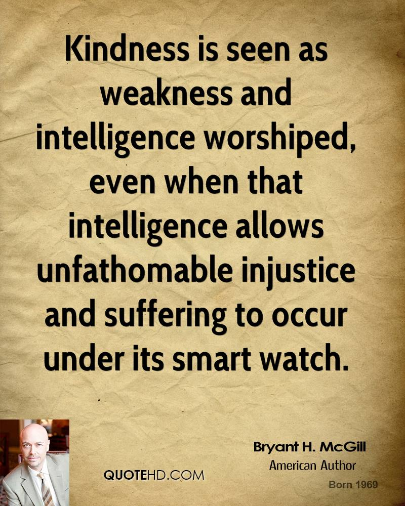 Kindness is seen as weakness and intelligence worshiped, even when that intelligence allows unfathomable injustice and suffering to occur under its smart watch.