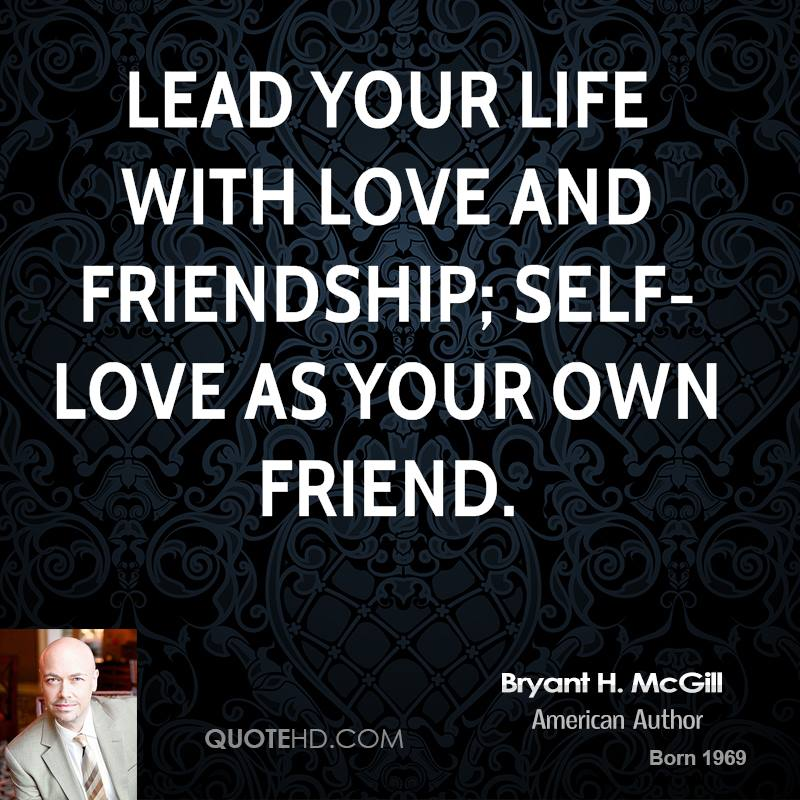 Lead your life with love and friendship; self-love as your own friend.