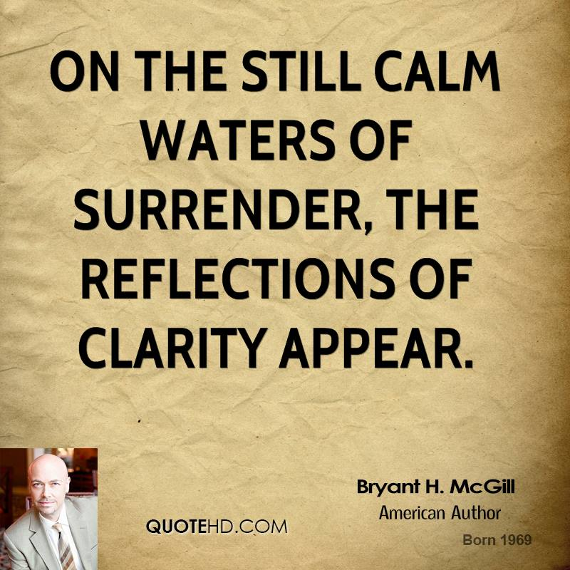 On the still calm waters of surrender, the reflections of clarity appear.