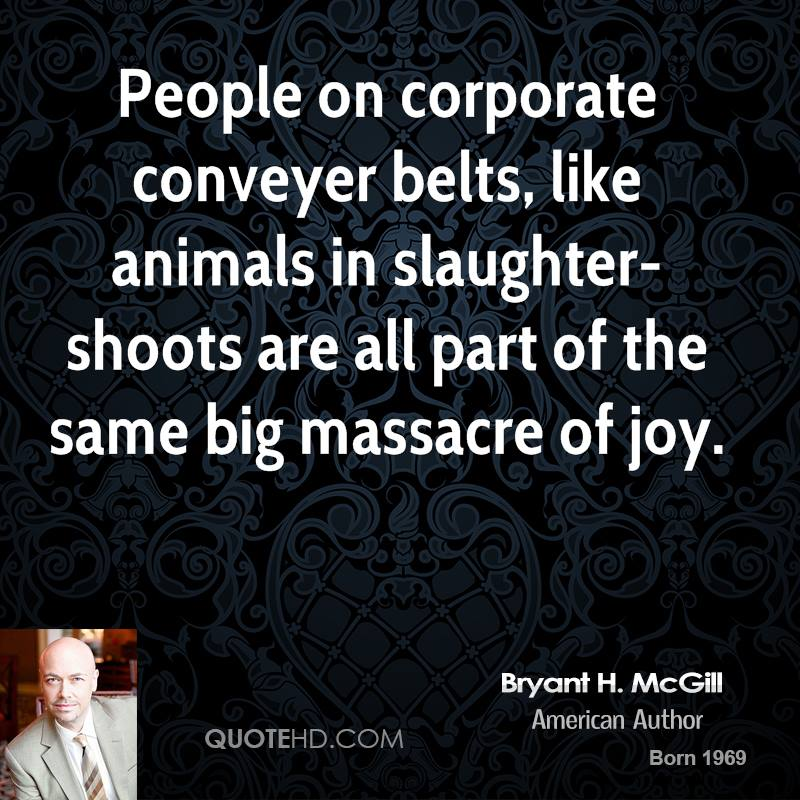 People on corporate conveyer belts, like animals in slaughter-shoots are all part of the same big massacre of joy.