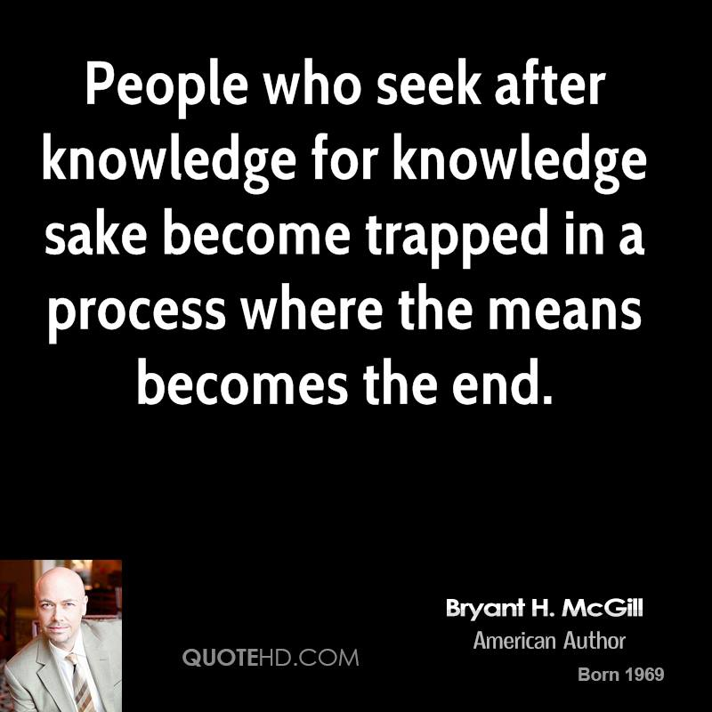 People who seek after knowledge for knowledge sake become trapped in a process where the means becomes the end.