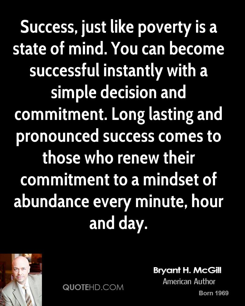 Success, just like poverty is a state of mind. You can become successful instantly with a simple decision and commitment. Long lasting and pronounced success comes to those who renew their commitment to a mindset of abundance every minute, hour and day.