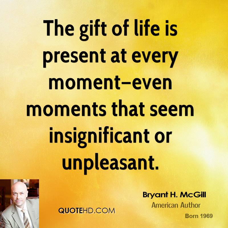The gift of life is present at every moment—even moments that seem insignificant or unpleasant.