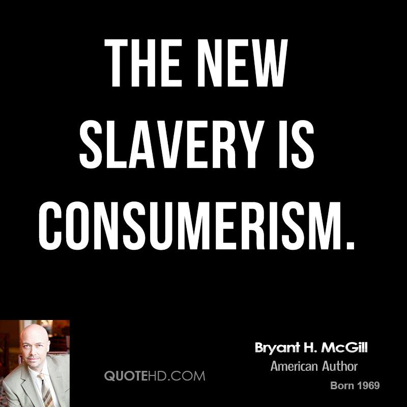 The new slavery is consumerism.