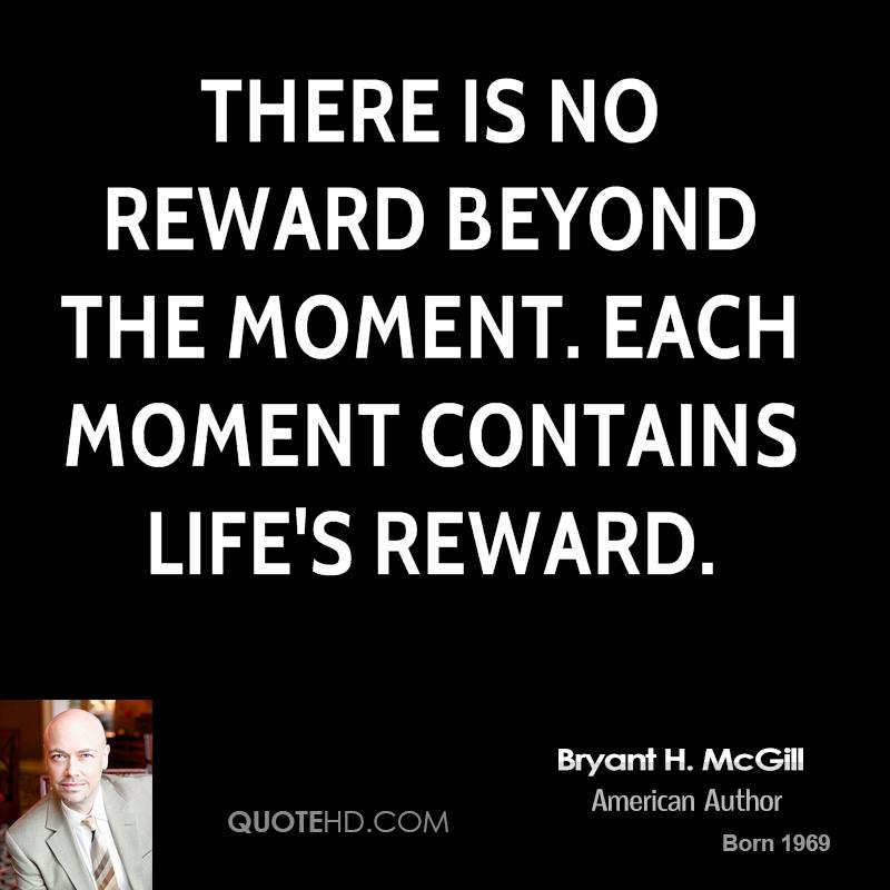 There is no reward beyond the moment. Each moment contains life's reward.