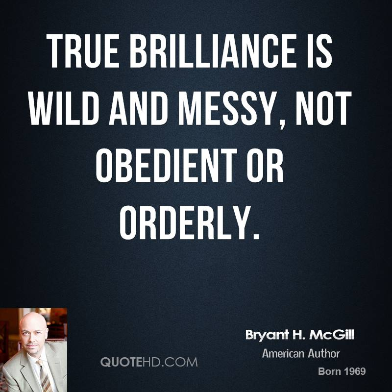 True brilliance is wild and messy, not obedient or orderly.