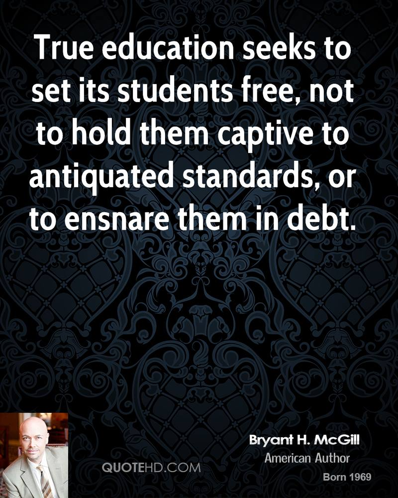 True education seeks to set its students free, not to hold them captive to antiquated standards, or to ensnare them in debt.