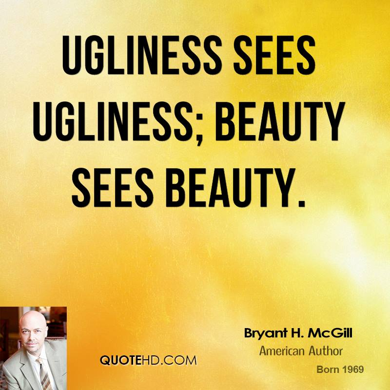 Ugliness sees ugliness; beauty sees beauty.