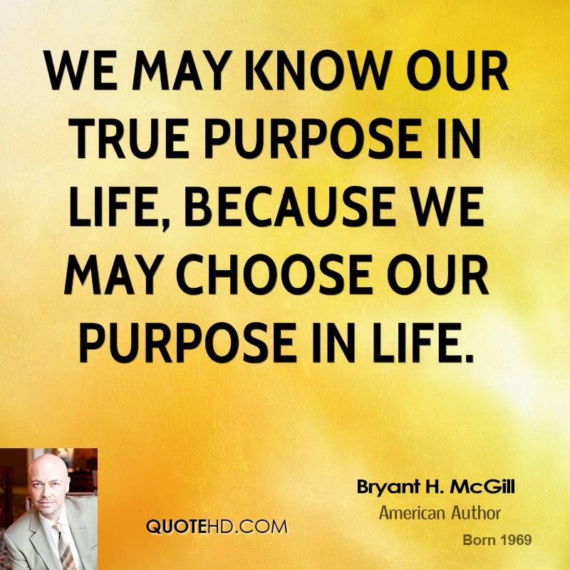 We may know our true purpose in life, because we may choose our purpose in life.