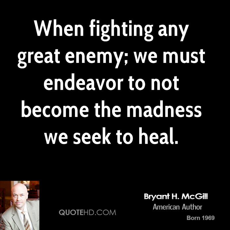 When fighting any great enemy; we must endeavor to not become the madness we seek to heal.