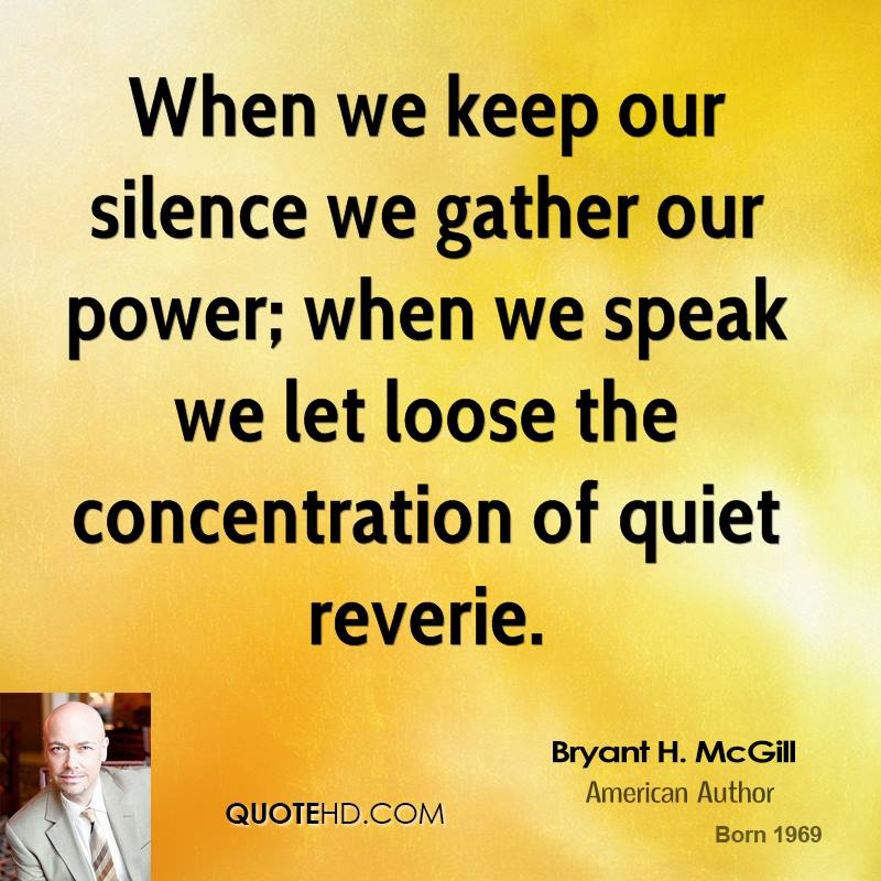 When we keep our silence we gather our power; when we speak we let loose the concentration of quiet reverie.