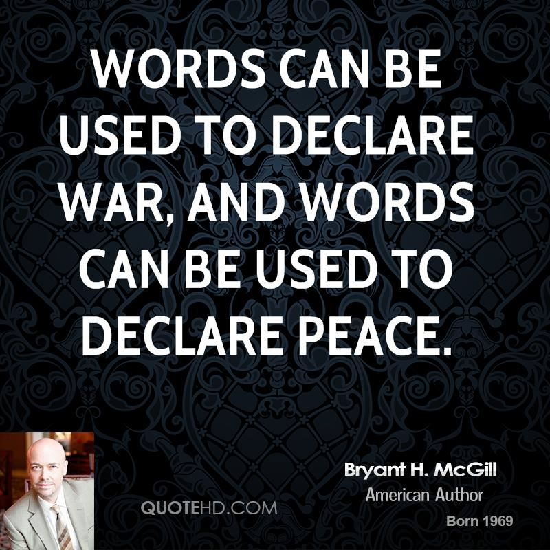 Words can be used to declare war, and words can be used to declare peace.