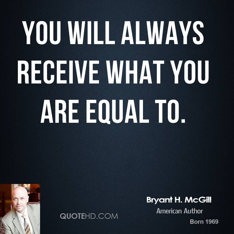 You will always receive what you are equal to.