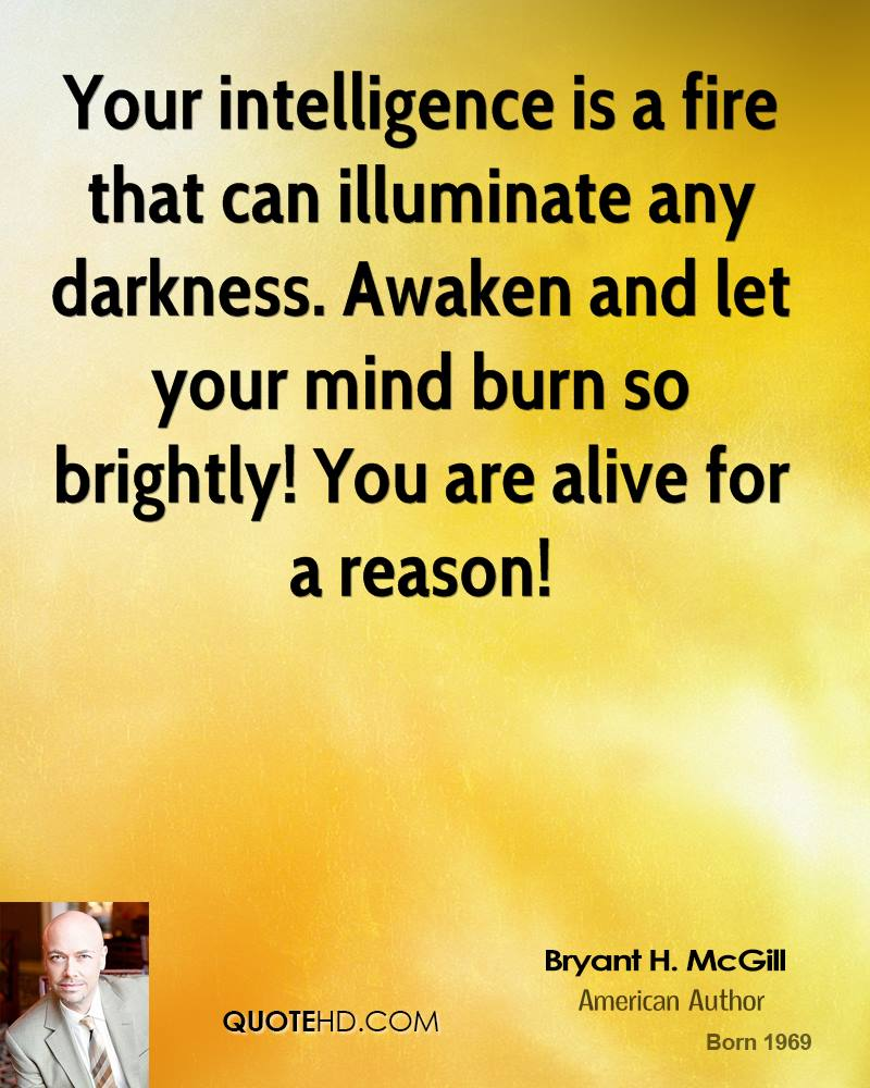 Your intelligence is a fire that can illuminate any darkness. Awaken and let your mind burn so brightly! You are alive for a reason!