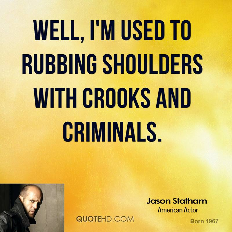 Well, I'm used to rubbing shoulders with crooks and criminals.