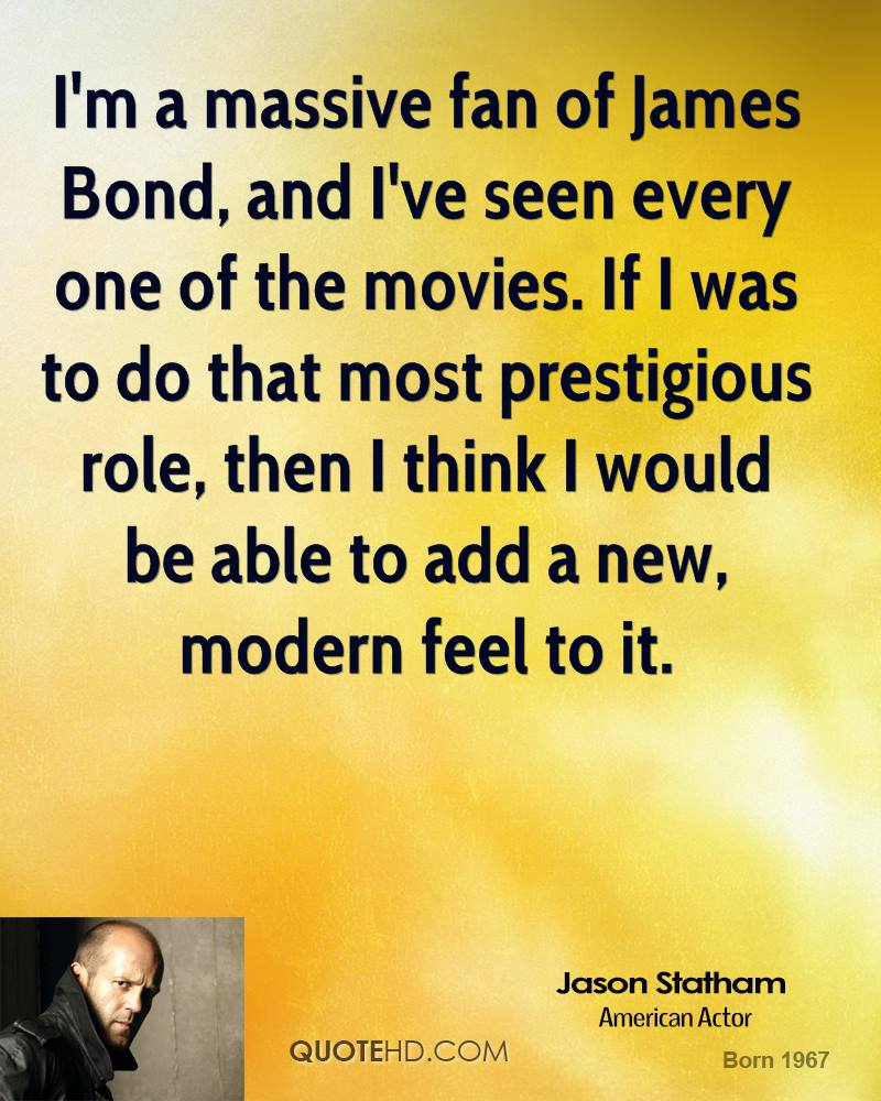 I'm a massive fan of James Bond, and I've seen every one of the movies. If I was to do that most prestigious role, then I think I would be able to add a new, modern feel to it.