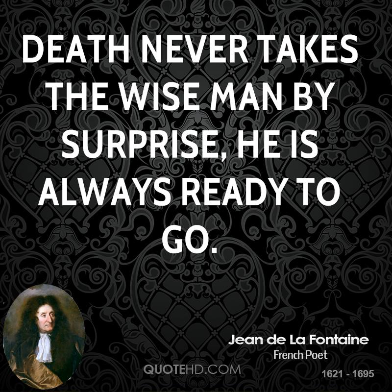 Death never takes the wise man by surprise, he is always ready to go.
