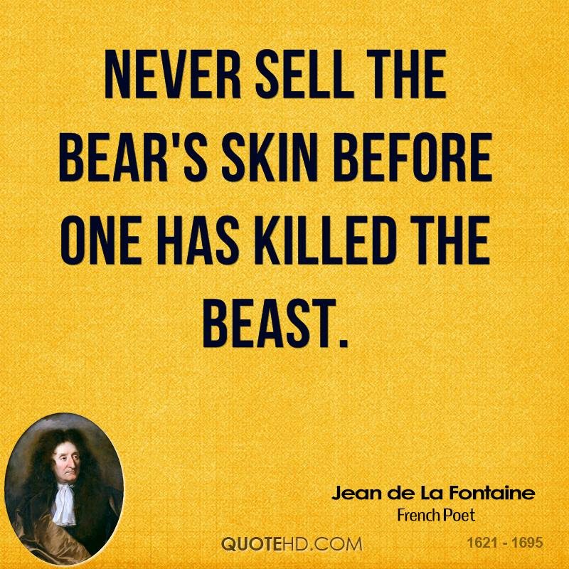 Never sell the bear's skin before one has killed the beast.