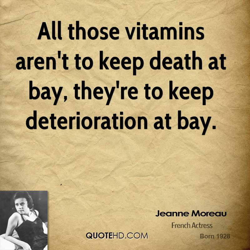 All those vitamins aren't to keep death at bay, they're to keep deterioration at bay.