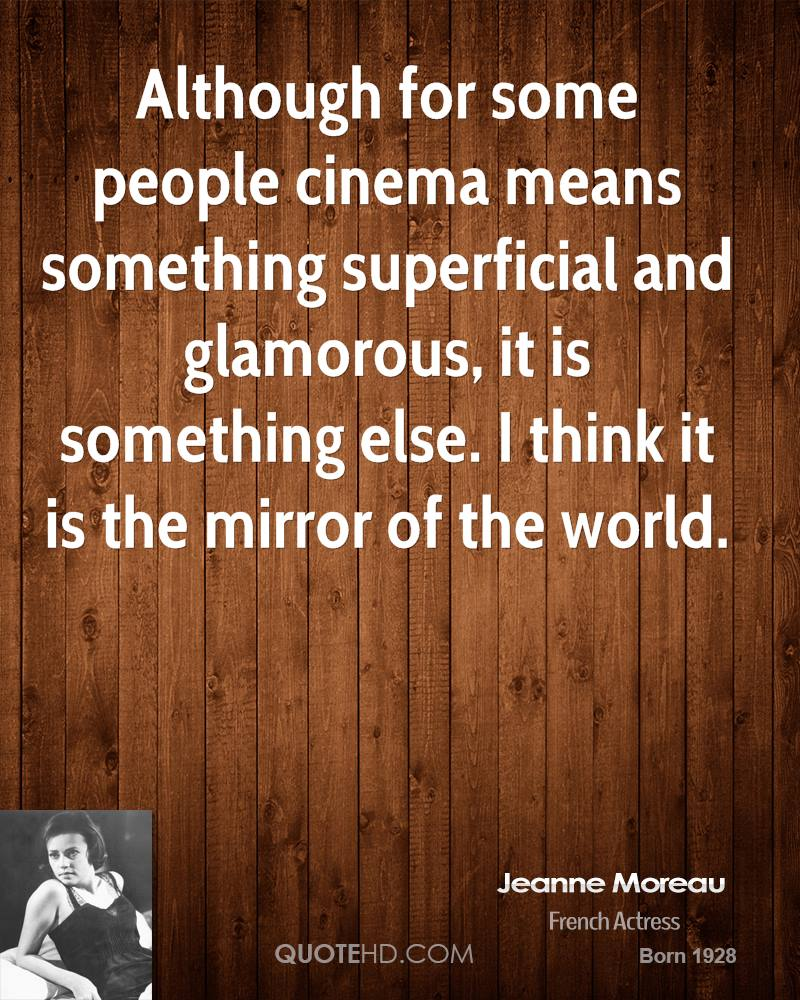 Although for some people cinema means something superficial and glamorous, it is something else. I think it is the mirror of the world.
