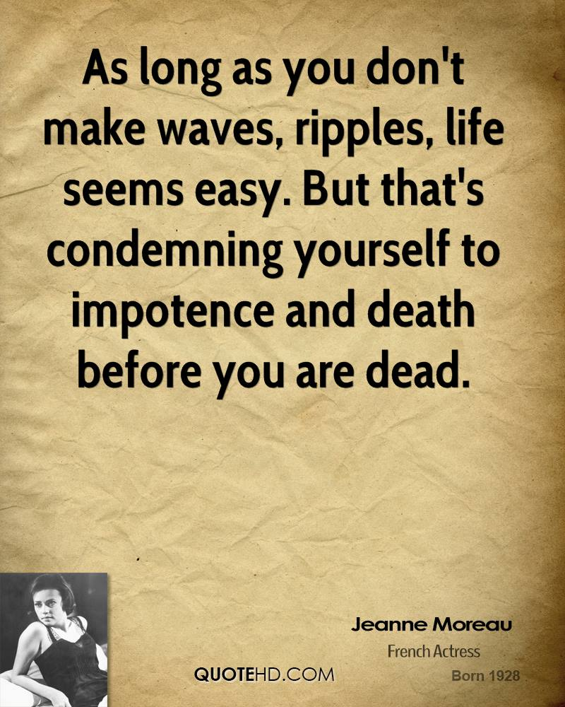 As long as you don't make waves, ripples, life seems easy. But that's condemning yourself to impotence and death before you are dead.