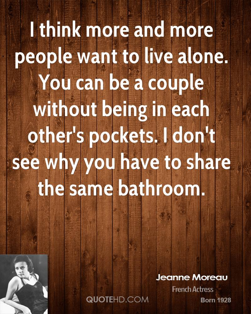 I think more and more people want to live alone. You can be a couple without being in each other's pockets. I don't see why you have to share the same bathroom.