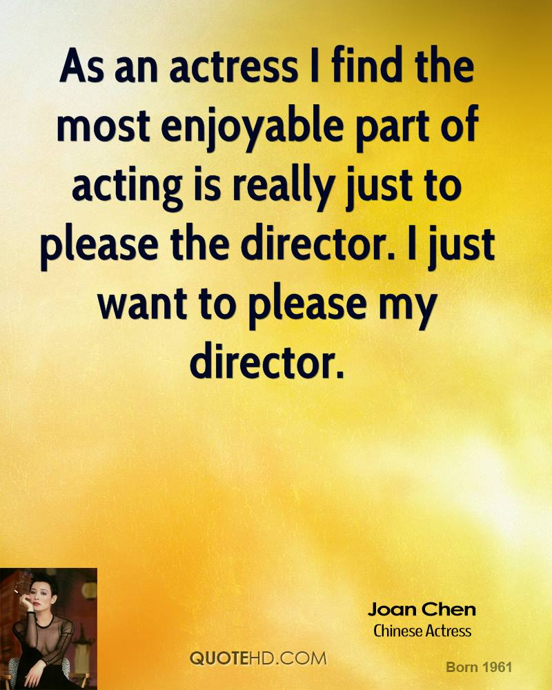 As an actress I find the most enjoyable part of acting is really just to please the director. I just want to please my director.