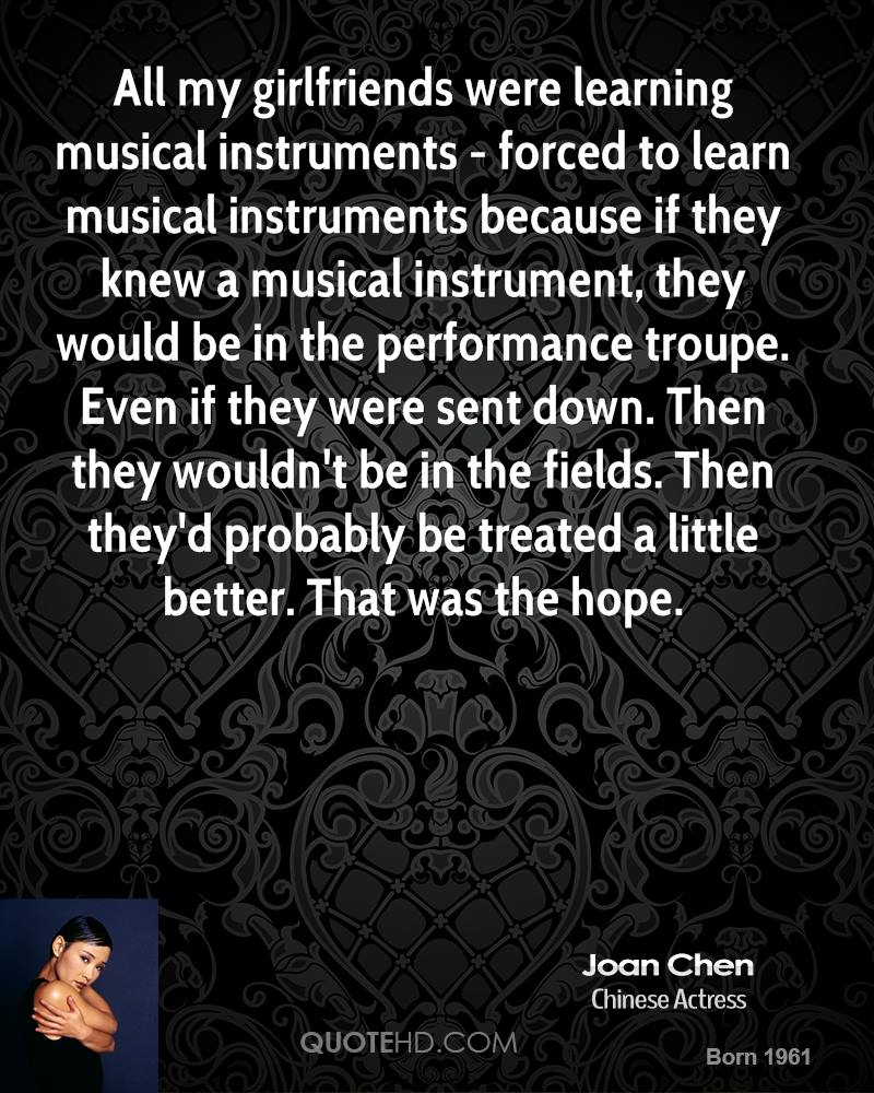 All my girlfriends were learning musical instruments - forced to learn musical instruments because if they knew a musical instrument, they would be in the performance troupe. Even if they were sent down. Then they wouldn't be in the fields. Then they'd probably be treated a little better. That was the hope.