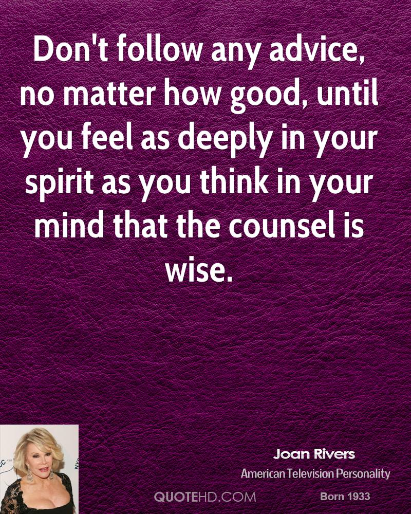 Don't follow any advice, no matter how good, until you feel as deeply in your spirit as you think in your mind that the counsel is wise.